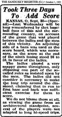 Article from The Sandusky Register, Sandusky, Ohio, October 1, 1921, titled Took Three Days To Add Score/Kansas, O., Sept. 30--(Special)---Last Wednesday will be long remembered by the baseball fans of this and the surrounding country, on account of the game that was played between the ladies and the men of this vicinity. An Adjoining side of a barn was used as the score board, which was necessary, as the score at the end of the ninth inning stood 86 to 59, in favor of the ladies./The ladies played a very snappy game throughout, only disputing one part of the so-called rules as insisted upon by the men. The ladies did not consider it necessary to make the long trip around the diamond, claiming that to run to first base and back was sufficient excercise for them to score./We do not blame them at all, as viewing the game from an architectural standpoint, several of the players were not adapted to long ho-speed trips.