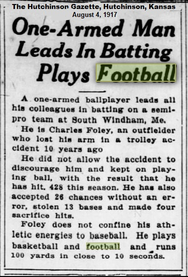 One-Armed Man Leads In Batting Plays Football/The Hutchinson Gazette, Hutchinson, Kansas, August 4, 1917/A one-armed ballplayer leads all his colleagues in batting on a semi-pro team at South Windham, Me./ He is Charles Foley, an outfielder who lost his arm in a trolley accident 10 years ago./ He did not allow the accident to discourage him and kept on playing ball, with the result that he has hit .425 this season. He has also accepted 26 chances without an error, stolen 13 bases and made four sacrifice hits./  Foley does not confine his athletic energies to baseball. He plays basketball and football and runs 100 yards in close to 10 seconds.