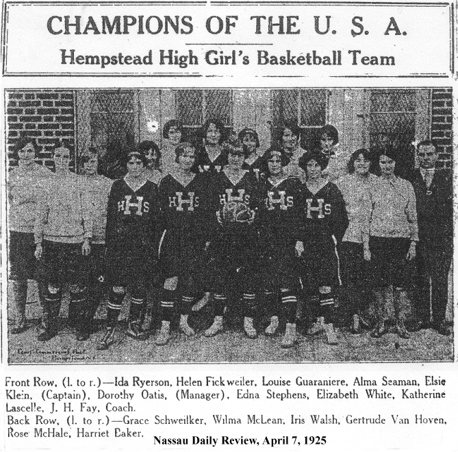 CHAMPIONS OF THE U.S.A. • Hempstead High Girl's Basketball Team • Team Picture: Front Row, (l. to r.)---Ida Ryerson, Helen Fickweiler, Louise Guaramere, Alma Seaman, Elsie Klein (Captain), Dorothy Oatis (Manager), Edna Stephens, Elizabeth White, Katherine Lascelle, J.H. Fay, Coach. Back Row, (l. to r.)--Grace Schweiker, Wilma McLean, Iris Walsh, Gertrude Van Hoven, Rose McHale, Harriet Baker. From (Nassau) Daily Review, April 7, 1925.