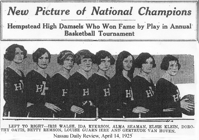 New Picture of National Champions • Hempstead High Damsels Who Won Fame by Play in Annual Basketball Tournament • LEFT TO RIGHT---IRIS WALSH, IDA RYERSON, ALMA SEAMAN, ELSIE KLEIN, DOROTHY OATIS, BETTY REMSON, LOUISE GUARN'IERE AND GERTRUDE VAN HOVEN. From The (Nassau) Daily Review, April 14, 1925.
