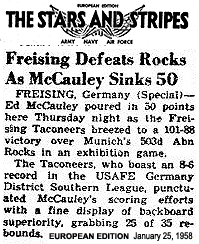 The Stars and Stripes, European Edition, January 25, 1958.  Freising Defeats Rocks As McCauley Sinks 50/FREISING, Germany (Special)-- Ed McCauley poured in 50 points here Thursday night as the Freising Taconeers breezed to a 101-88 victory over Munich's 503d Abn Rocks in an exhibition game./ The Taconeers, who boast an 8-6 record in the USAFE Germany Distruct Southern League, punctuated McCaukey's scoring efforts with a fine display of backboard superiority, grabbing 25 of 35 rebounds.