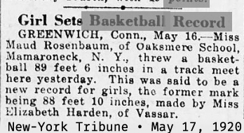 May 17, 1920 New-York Tribune article, titled Girl Sets basketball Record: GREENWICH, Conn., May 16.--Miss Maud Rosenbaum of Oaksmere School, Mamaroneck, N.Y., threw a basketball 89 feet 6 inches in a track meet here yesterday.  This was said to be a new record for girls, the former mark being 88 feet 10 inches, made by Miss Elizabeth Harden, of Vassar.