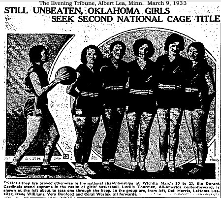 From The Evening Tribune, Albert Lea, Minn., March 9, 1933; picture of 6 female basketball players, one on the left shooting. STILL UNBEATEN, OKLAHOMA GIRLS SEEK SECOND NATIONAL CAGE TITLE, text: Until they are proved otherwise in the national championship at Wichita March 20 to 23, the Durant Cardinals stand supreme in the realm of girls' basketball. Lucille Thurman, All-America center-fprward, is shown at the left about to toss one through the hoop. In the group are, from left, Doti Harris, LaHoma Lassiter, Irene Williams, Vern Dunford and Coral Worley, all forwards.