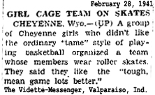 "GIRL CAGE TEAM ON SKATES/CHEYENNE, Wyo.--(UP) A group of Cheyenne girls who didn't like the ordinary ""tame"" style of playing basketball organized a team whose members wear roller skates. They said they like the ""tough, mean game lots better."" [From The Vidette-Messenger, Valparaiso, Indiana, Febryary 28, 1941."