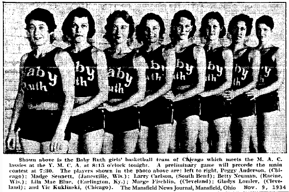 Baby Ruth girls' baskeyball team of Chicago meets the M.A.C. lassies at the Y.M.C.A. at 8:15 o'clock tonight.  A preliminary game will precede the main contest at 7:30.  The players shown in the photo above are: left to right, Peggy Anderson, (Chicago); Madge Sennett, (Jamesville, Wis.)' Larry Carlson, (South Bend); Betty Neumanm (Racine, Wis.); Lila Mae Blue, (Earlington, Ky.); Marge Fischlin, (Cleveland); Gladys Lomlev, (Cleveland); and Vic Kuklinski, (Chicago). From The Mansfield News Journal, Mansfield, Ohio, November 9, 1934.