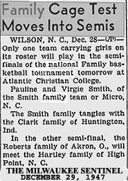 Aarticle from the Milwaukee Sentinel, Milwaukee, Wisconsin, December 29, 1947. Heading: Family Cage Test Moves Into Semis. WILSON, N.C., Dec. 28--(AP)-- Only one team carrying girls on its roster will play in the semi-finals of the national Family basketball tournament tomorrow at Atlantic Christian College. Pauline and Virgie Smith of the Smith faamily team of Micro, N.C.  The Smith family tangles with the Clark family of Huntington, Ind.  In the other semi-final, the Roberts family of Akron, O., will meet the Hartley family of High Point, N.C.
