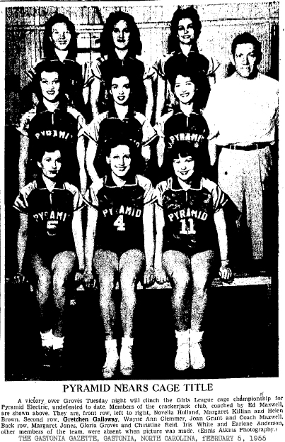 Picture of the Pyramid Electric women's basketball team from The Gastonia Gazette, Gastonia, North Carolina, February 5, 1955, titled: PYRAMID NEARS CAGE TITLE. Text reads: A victory over Groves Tuesday night will clinch the Girls League cage championship for Pyramid Electric, undefeated to date.  Members of the crackerjack club, coached by Ed Maxwell, are shown above.  They are, front row, left to right, Novella Holland, Margaret Killian and Helen Brown. Second row, Gretchen Galloway, Wayne Ann Clemmer, Joan Grant and Coach Maxwell. Back row, Margaret Jones, Gloria Groves and Christine Reid. Iris White and Earlene Anderson, other members of the team, were absent when the picture was made. (Ennis Atkins Photography)