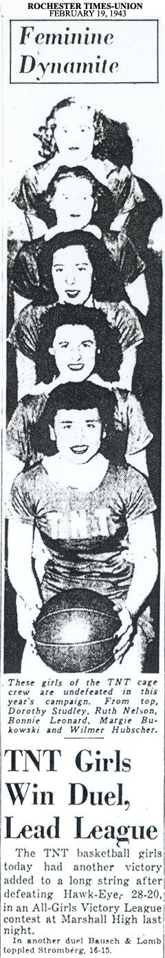 Picture from Rochester Times-Union (N.Y.) � February 19, 1943 titled Feminine Dynamite. It pictures 5 women looking out, one above the other, the bottom one, whose shirt reads T.N.T., is holding a basketball. It reads below the picture: These girls of theTNT cage crew are undefeated in this year's campaign. From top, Dorothy Studley, Ruth Nelson, Bonnie Leonard, Margie Bukowski and Wilmer Hubscher. The article is headlined: TNT Girls Win Duel, Lead League/The TNT basketball girls today had another victory added to a long string after defeating Hawk-Eye, 28-20, in an All-Girls Victory League contest at Marshall High last night./In another duel Bausch & Lomb toppled Stromberg, 16-15.