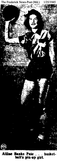Picture of Alline Banks, from The Frederick News-Post (Maryland), JAnuary 25, 1945, that reads: 'Alline Banks Pate . . . basketball's pin-up girl.'