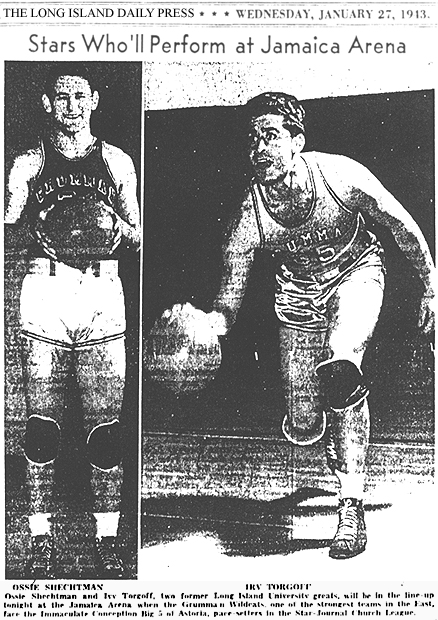 Pictured: Ossie Scgectman and Irv Torgoff. From the Long Island Daily Press, January 27, 1943. Titled: Stars Who'll Perform at Jamaica Arena; Text: Ossie Schectman and Irv Torgoff, two former Long Island University greats, will be in the line-up tonight at the Jamaica Arena when the Grumman Wildcats, one of the strongest teams in the East, face the Immaculate Conception Big 5 of Astoria, pace setters in the Star-Journal Church League.