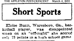 Short Sports: Eloise Bunn, Waresboro, Ga., basketball players, was disappointed when on an 'off-night' she scored only 73 points in a high school game. From The Appleton Post-Crescent, Appleton, Wisconsin, March 4, 1932, but seen in at least 3 other newspapers, syndicated. One said 72 pts.