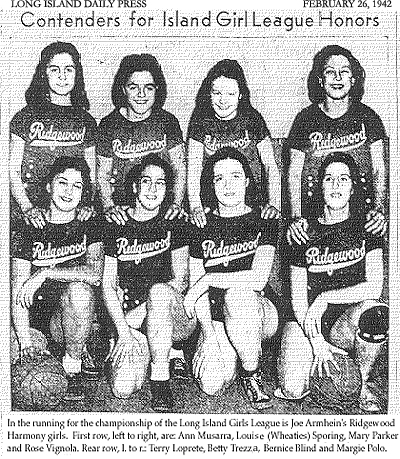 Picture of the Harmony Girls basketball team, from the Long Island Daily Press, Thursday, February 26, 1942. Titled: Contenders for Island Girl League Honors. In the running for the championship of the Long Island Girls League is Joe Armhein's Ridgewood Harmony girls. First row, left to right, are: Ann Musarra, Louis (Wheaties) Sporing, Mary Parker and Rose Vignola. Rear row, left to right, are: Terry Loprete, Betty Trezza, Bernice Blind and Margie Polo.