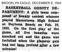 From OnThe Rebound column in Brooklyn Eagle, December 8, 1942: BASKETBALL ODDITY DEPARTMENT: A girls team composed of beauty contest winners played Manortwon High School at Daytona Beach on Feb. 10, 1933.  On the first play of the game, all five beauties were knocked out and the game was forfeited when the glamour gals had not been revived aftera few minutes!