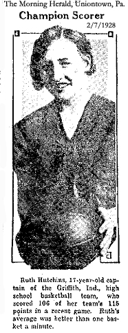 Champion Scorer: Ruth Hutchins, 17-year-old captain of the Griffith, Ind. high school basketball team, who scored 106 of her team's 115 points in a recent game. Ruth's average was better than one basket a minute. Picture from The Morning Herald, Uniontown, Pennsylvania, February 7, 1928.