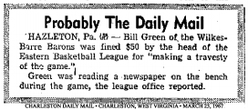 Probably The Daily MAil: HAZLETON, Pa. (AP)-- Bill Green of the Wilkes-Barre BArons was fined $50 by the head of the Eastern Basketball League for 'making a travesty of he game.'/Green was reading a newspaper on the bench during the game, the league office reported. From the Charleston Daily Mail, Charleston, West Virginia, March 25, 1967