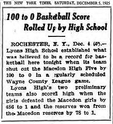 Article from the New York Times, Saturday, December 5, 1925, titled: 100 to 0 Basketball Score Rolled Up by High School. ROCHESTER, N.Y., Dec. 4 (AP)-- Lyons High School established what was believed to be a record for basketball here tonight when its team shut out the Macedon High Five by 100 to 0 in a regularly scheduled Wayne County League game./ Lyons High's two preliminary teams also scored high when the girls defeated the Macedon girls by 486 to 1 and the reserves won from the Macedon reserves by 78 to 1.
