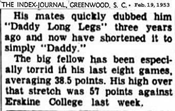 Clipping (excerpt) from The /index-Journal, Greenwood, South Carolina, Feb. 19, 1953. It reads: His mates quickly dubbed him 'Daddy Long Legs' three years ago and now have shortened it to simply 'Daddy.'/ The big fellow has been especially torrid in his last six games, averaging 38.5 points. His high over that stretch was 57 points against Erskine College last week.