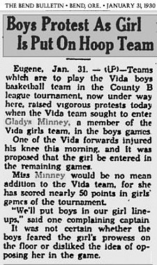Article entitled Boys Protest As Girl Is Put On Hoop Team. From The bend Bulletin, Bend, Oregon, January 31, 1930. Text:Eugene, Jan. 31--(UP)--Teams which are to play the vida boys basketball team in the Vounty B league tournament, now under way here, raised vigorous protests today when the Vida team sought to enter Gladys Minney, a member of theVida girls team, in the boys games./One of the Vida forwards injured his knee this morning, and it was proposed that the girl be entered in the remaining games./Miss Minney would be no mean addition to the Vida team, for she has scored nearly 50 points in girls games of the tournament./'We'll put boys in our girls line-ups,' said one complaining captain./It was not certain whether the boys feared the girl's prwess on the floor or disliked the idea of opposing her in the game.