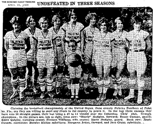 Newspaper picture of the Palatka Panthers AAU team, from The Kokomo Daily Tribune (Indiana). Titled: UNDEFEATED IN THREE SEASONS. Text: Claiming the basketball championship of the United States, these comely Palatka Panthers of Palatka, Fla., say they are willing to meet any rivals in the country to prove it. In the last three seasons they have won 98 straight games, their last being a 49 to 11 victory over the Columbus Girls' club, Georgia champions. In the picture are, left to right, front row: 'Shorty' Hudgins, fprward; Vessie Cannon, guard; Edith Quigley, pumping center; Frances Williams, side center; Marie Hudgins, guard. Back row: Marie Cannon, substitute; Bernice McRae, substitute; Margaret Jetter, forward, and Inez Crane, substitute.