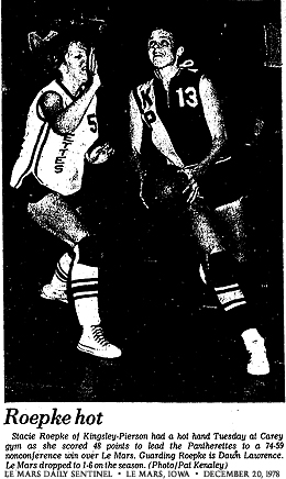 Photo from Le Mars Daily Sentinel, Le Mars, Iowa, December 20, 1978, showing Stacie Roepke, basketball player for Kingsley-Pierson High School. Caption Reads: ROEPKE HOT/Stacie Roepke of Kinglsey-Pierson had a hot hand Tuesday at Carey gym as she scored 48 points to lead the Pantherettes to a 74-59 nonconference win over Le Mars. Guarding Roepke is Dawn Lawrence. Le Mars dropped to 1-6 on the season. (Photo/Pat Kenaley).