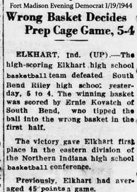 Article from the Fort Madison Evening Democrat (Iowa), January 19, 1944. Titled Wrong Basket Decides Prep Cage GAme, 5-4. ELKHART, Ind. (UP)---The high-scoring Elkhart high school basketball team defeated South Bond Riley high school yesterday, 5 to 4. The winning basket was scored by Ernie Kovatch of South Bend, who tipped the ball into the wrong basket in the first half. The victory gave Elkhart first place in the eastern division of the Northern Indiana high school basketball conference. Previously, Elkhart had averaged 45 points a game.
