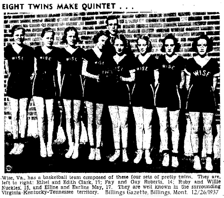 Wise, Va., has a basketball team composed of these four sets of twins. They are, left to right: Ethel and Edith Clark, 17; Fay and Gay Roberts, 14; Ruby and Willie Nuckles, 15, and Elline and Earline May, 17. They are well known in the surrounding Virginiaa-Kentucky-Tennessee territory. [Photo from Billings Gazette, Billings, Montana, December 26, 1937.]