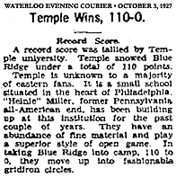 Report from the Waterloo Evening Courier (Iowa), Monday, October 3, 1927, titled Temple Wins, 110-0. It reads; Record Score/A record score was tallied by Temple university. Temple snowed Blue Ridge under a total of 110 points./Temple is unknown to a majority of eastern fans. It is a small school situated in the heart of Philadelphia. 'Heinie' Miller, former Pennsylvania all-American end, has been building up at this institution for the past couple of years. They have an abundance of fine material and play a superior style of open game. In taking Blue Ridge into camp, 110 to 0, they move up into fashionable gridiron circles.