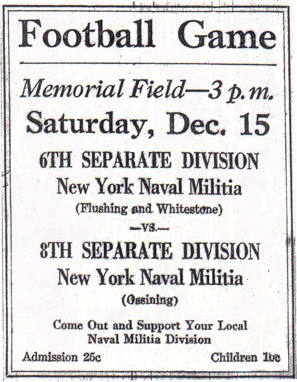 ad from Flushing Evening Journal, December 14, 1923: Football Game/Memorial Field--3 p.m./ Saturday, Dec. 15/6th Separate Division, New York Naval Militia (Flushing and Whitestone)/vs./8th Separate Division, New York Naval Militia (Ossining)/Come Out and Support Your Local Naval Militia Division/Admission 25¢  Children 10¢.
