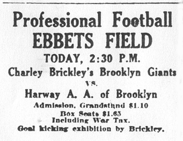 Ad from Brooklyn Eagle, Nov. 20, 1921: Professional Football EBBETS FIELD • TODAY, 2:30 P.M. • Charley Brickley's Brooklyn Giants • vs. • Harway A.A. of Broolyn •Admission. Grandstand $1.10 • Box Seats $1.65 • Including War Tax • Goal Kicking exhibition by Brickley.