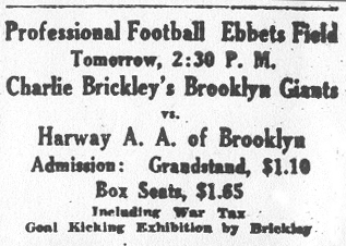 Ad from Brooklyn Eagle, Nov. 20, 1921: Professional Football Ebbets Field • Tomorrow, 2:30 P.M. • Charley Brickley's Brooklyn Giants • vs. • Harway A.A. of Broolyn •Admission. Grandstand $1.10 • Box Seats $1.65 • Including War Tax • Goal Kicking exhibition by Brickley..