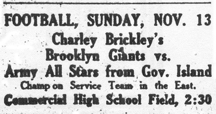 Advertisement in Brooklyn Daily Eagle, Nov. 11, 1921: FOOTBALL, SUNDAY, NOV. 13�Charley Brickley's�Brooklyn Giants vs.�Army All Stars from Gov. Island�Champion Service Team in the East.�Commercial High School Field, 2:30.