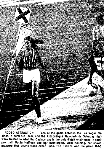 Picture of female fotball chain-gang member holding a sideline marker. From The Florence Morning News, Florence, South Carolina, July 2, 1974. It reads ADDED ATTRACTION -- Fans at the game between the Las Vegas Casinos, aa semi-pro team, and the Albuquerque Thunderbirds Saturday night were treated to what the Casinos say is the only distaff chain-gang in semi-pro ball. Robin Huffman and her counterpart, Vicki Keithing, not shown, measure first downs when called upon. The Casinos won the game 100-0.