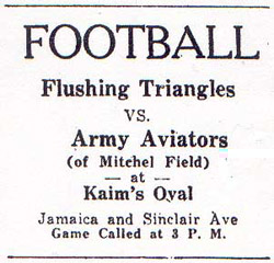 [ad] FOOTBALL/Flushing Triangles vs. Army Aviators (of Mitchel Field)/at Kaim's Oval/ Jamaica and Sinclair Ave/Game called at 3 P.M.