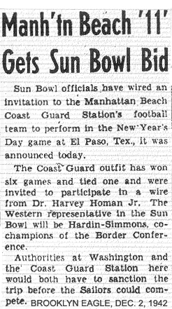 From Brooklyn Eagle, December 2, 1942: Manh'tn Beach 11 Gets Sun Bowl Bid/Sun Bowl officials have wired an invitation to the Manhattan Beach Coast Guard Station's football team to perform in the New Year's Day game at El Paso, Tex., it was announced today./The Coast Guard outfit has won six games and yied one and were invited to participate in a wire from Dr. Harvey Homan, Jr.  The Western representative in the Sun Bowl will be Hardin-Simmons, co-champions of the Border Conference./Authorities at Washington and the Coast Guard Station here would both have to sanction the trip before the Sailors could compete.// Manhattan Beach would decline the invitation; The Second Air Force would play instead and win 13 to y on 1/1/1943.