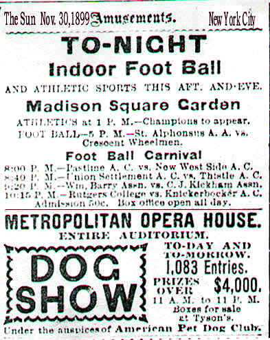 A clipping from The Sun, New York City, November 30,1899. Small ads under an Old Gothic AMUSEMENTS column. TO-NIGHT/INDOOR FOOT BALL [sic]/AND ATHLETIC SPORTS THIS AFTER. AND EVE./Madison Square Garden/...FOOT BALL- 5 P.M.-St. Alphonsaus A.A. v Crescent Whhelmen./FOOT BALL CARNIVAL/8:00 P.M.-Pastime A.C. vs. New West Side  A.C./8:40 P.M.-Union Settlement A.C. vs. Thistle A.C./9:20 P.M.-Wm.Barry Assn. vs. S.J.Kickham Assn. [a soccer game]/10:15 P.M.-Rutgers College vs. Knickerbocker A.C./Admission 50c. Box Office open all day./METROPOLITAN OPERA HOUSE/ENTIRE AUDITOREUM/DOG SHOW [in scalloped frame] 1,083 Entries/PRIZES/OVER $4,000...Under the auspices of American Pet Dog Club.