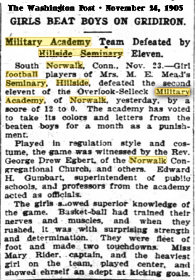 Article from The Washington Post, November 24, 1905, titled GIRLS BREAT BOYS ON GRIDIRON/Military Academy Team Defeated by Hillside Seminary Eleven/South Norwalk, Conn.  Nov. 23 -- Girl football players of Mrs. M.E. Mead's Seminary, Hillside, defeated the second eleven of the Overlook-Selleck Military Academy, of Norwalk, yesterday, by a score of 12 to 0.  The academy has voted to take its colors and letters from the beaten boys for a month as a punishment./Played in regulation style and costume, the game was witnessed by the Rev. George Drew Egbert, of the Norwalk Congregational Church, and other.  Edward H. Gumbart, superintendent of public schools, and professors from the academy acted as officials./The girls showed superior knowledge of the game.  Basket-ball had trained their nerves and muscles, and when they rushed, it was with surprising strength and determination.  They were fleet of foot and made two touchdowns.  Miss Mary Rider, captain, and the heaviest girl on the team, played center, and showed herself an adept at kicking goals.
