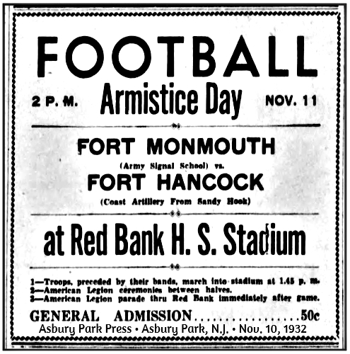 From the Asbury Park Press, Abury Park, New Jersey, November 10, 1932.  Reading: FOOTBALL/Armistice Day, 2 P.M., Nov. 11/FORT MONMOUTH/(Army Signal School)/FORT HANCOCK/(Coast Artillery From Sandy Hook)/at Red Bank H.S. Stadium/1--Troops, preceded by their bands, march into stadium at 1:45 p.m./2--American Legion ceremonies between halves./3--American Legion parade thru Red Bank immediately after game./GENERAL ADMISSION....50c.