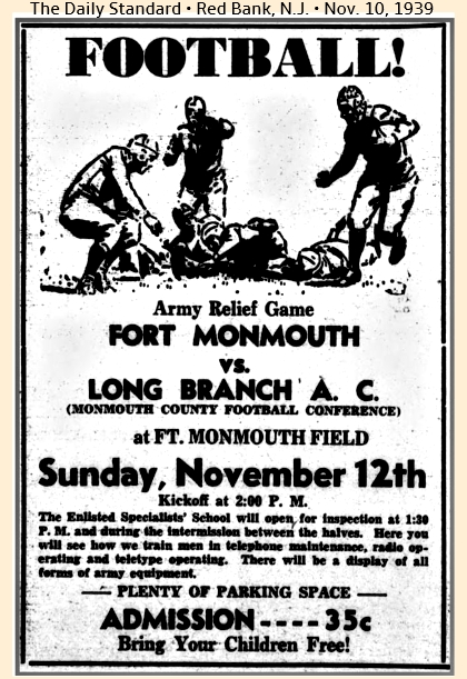 Advertisement from The Daily Standard, Red Bank, New Jersey, November 10, 1939. FOOTBALL!/Armey Relief Game/FORT MONMOUTH/vs./LONG BRANCH A.C./(MONMOUTH COUNTY FOOTBALL CONFERENCE)/at FT. MONMOUTH FIELD/Sunday, November 12th/Kickoff at 2:00 P.M./The Enlisted Specialists' School will open for inspection between the halves.  Here you will see how we train men in telephone maintenance, radio operating and teletype operating.  There will be a display of all forms or army equipment./PLENTY OF PARKING SPACE/ADMISSION----35c/Bring Your Children Free!