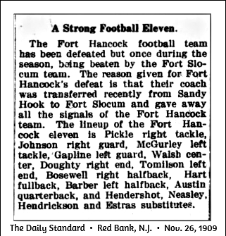 Article from The Daily Standard, Red Bank, New Jersey, November 26, 1909, titled: A Strong Football Eleven. The Fort Hancock football team has been defeated but once during the season, being beaten by the Fort Slocum team. The reason given for Fort Hancock's defeat is that their coach was transferred recently from Sandy Hook to Fort Socum and gave away all the signals of the Fort Hancock team,