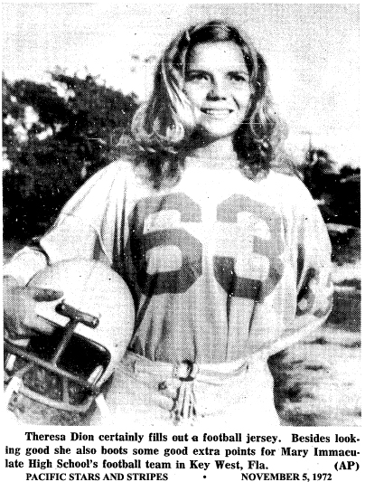 AP photo of Theresa Dion, from Pacific Stars and Stripes. November 5, 1972. 'Theresa Dion certainly fills out a football jersey. Besides looking good she also boots some good extra points for Mary Immaculata High school's footbal team in Key West, Fla.