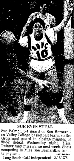 From the Independent, Long Beach, California, February 16, 1973, Sue Eyes Steal. Sue PAlmer, 6-5 guard on San Bernardino Valley College basketball team stalks Grossmont guard in closing minutes of 90-52 defeat Wednesday night, Miss Palmer may miss game next week. She's competing in Miss San Bernardino beauty pageant.
