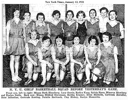 NY Times 1/13/1931: Team photo of N.Y.U. GIRLS' NASKETBALL SQUAD BEFORE YESTERDAY'S GAME. Front row, left to right: Misees Ruth Eisenberg, Lucy Oserin, Roslyn Karp, Sylvia Stern, Minerva Blumberg and Evelyn Noble. Back row: Misses Mildred Stevenson, Bertha Kramer, Ellen Michelin, Gertrude Horndler, Rose Jaboolian, Gertrude Kesting, Natalie Bachrack, Clay Hickey, Roslyn Moscovitz.